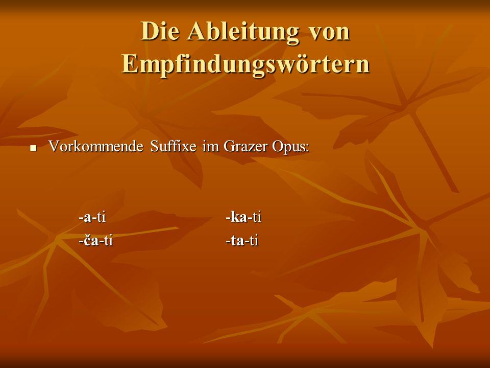 Die Ableitung von Empfindungswörtern Vorkommende Suffixe im Grazer Opus: Vorkommende Suffixe im Grazer Opus: -a-ti-ka-ti -ča-ti-ta-ti