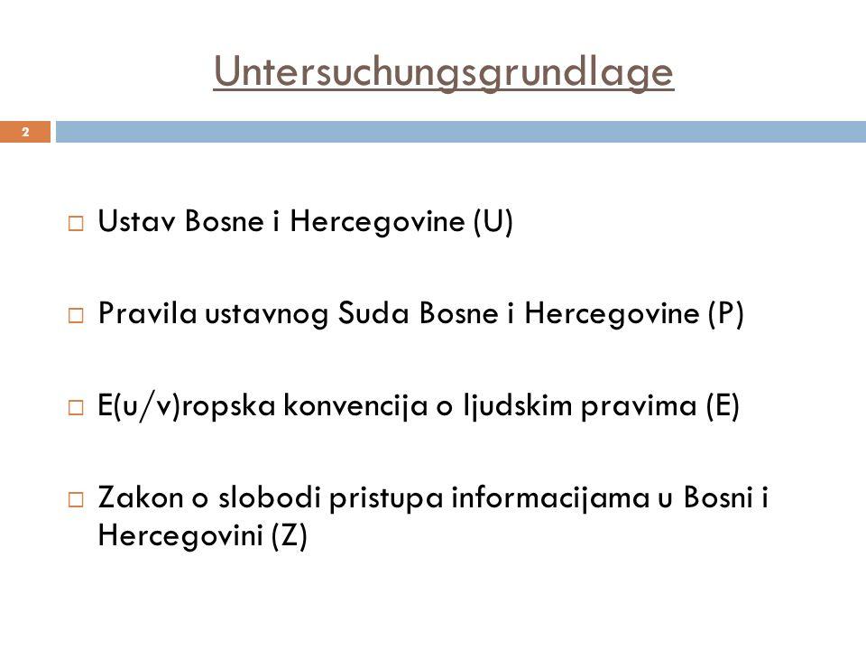 Untersuchungsgrundlage 2 Ustav Bosne i Hercegovine (U) Pravila ustavnog Suda Bosne i Hercegovine (P) E(u/v)ropska konvencija o ljudskim pravima (E) Zakon o slobodi pristupa informacijama u Bosni i Hercegovini (Z)
