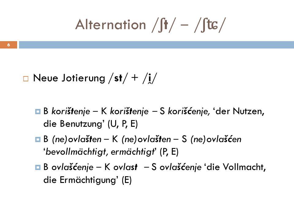 Alternation / ʃ t/ / ʃʨ / 6 Neue Jotierung /st/ + /i ̯ / B korištenje K korištenje S korišćenje, der Nutzen, die Benutzung (U, P, E) B (ne)ovlašten K (ne)ovlašten S (ne)ovlašćenbevollmächtigt, ermächtigt (P, E) B ovlašćenje K ovlast S ovlašćenje die Vollmacht, die Ermächtigung (E)