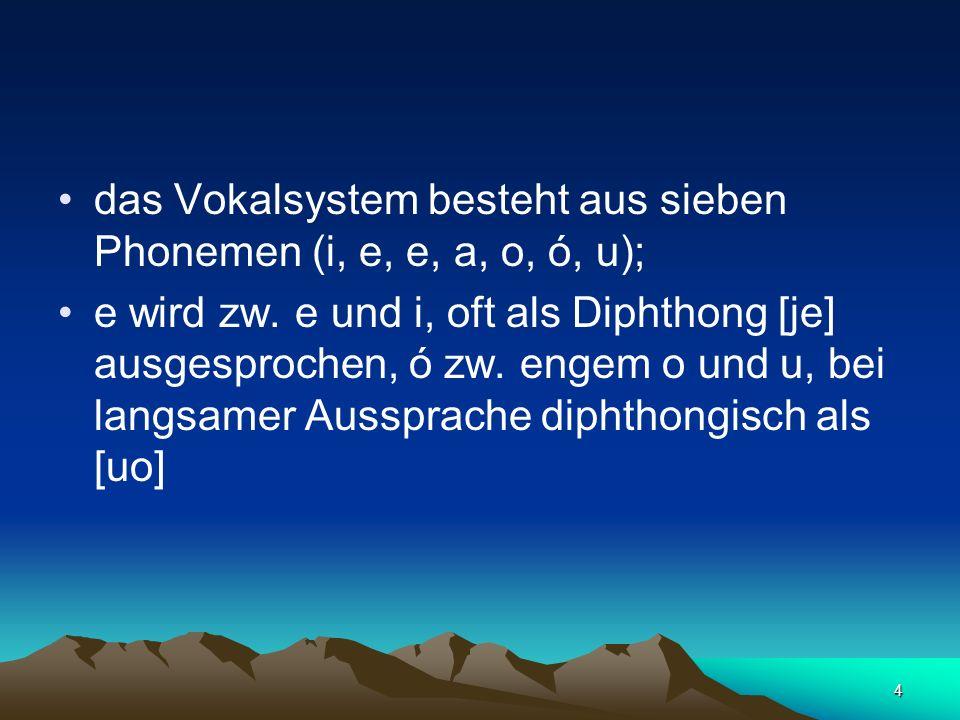 4 das Vokalsystem besteht aus sieben Phonemen (i, e, e, a, o, ó, u); e wird zw. e und i, oft als Diphthong [je] ausgesprochen, ó zw. engem o und u, be