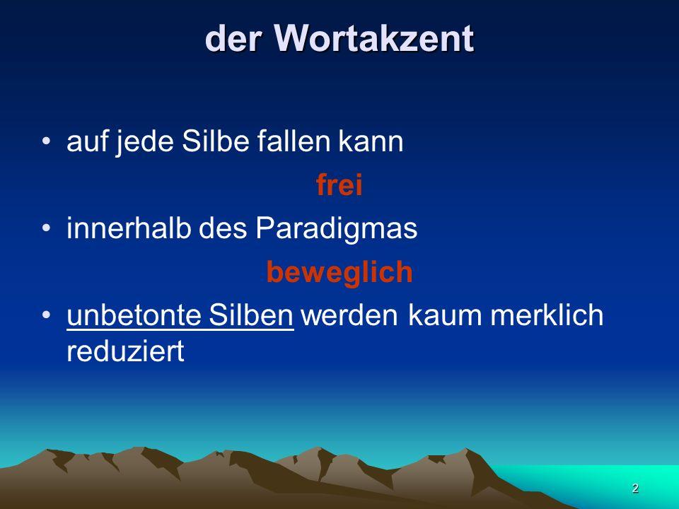 2 der Wortakzent auf jede Silbe fallen kann frei innerhalb des Paradigmas beweglich unbetonte Silben werden kaum merklich reduziert