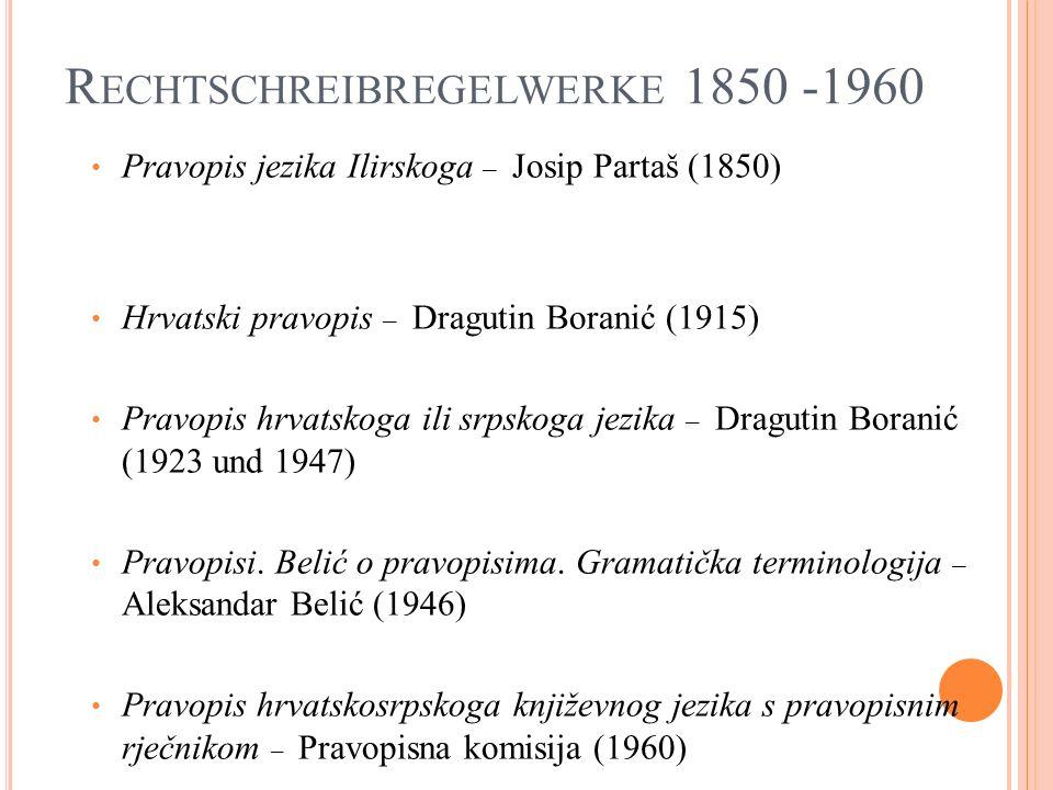 R ECHTSCHREIBREGELWERKE 1850 -1960 Pravopis jezika Ilirskoga – Josip Partaš (1850) Hrvatski pravopis – Dragutin Boranić (1915) Pravopis hrvatskoga ili srpskoga jezika – Dragutin Boranić (1923 und 1947) Pravopisi.