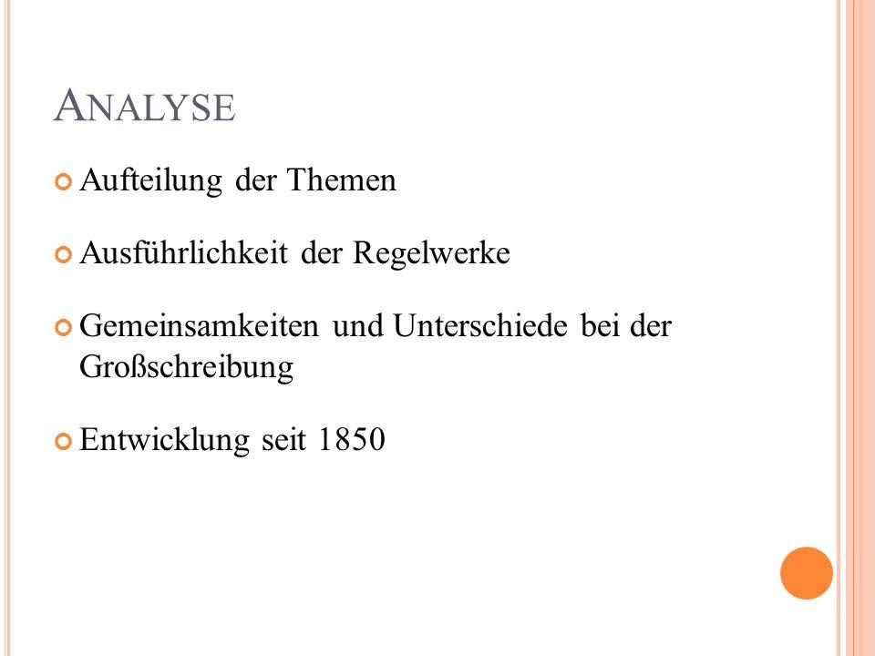 A NALYSE Aufteilung der Themen Ausführlichkeit der Regelwerke Gemeinsamkeiten und Unterschiede bei der Großschreibung Entwicklung seit 1850