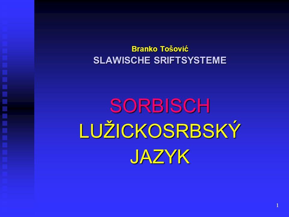 1 Branko Tošović SLAWISCHE SRIFTSYSTEME SORBISCH LUŽICKOSRBSKÝ JAZYK