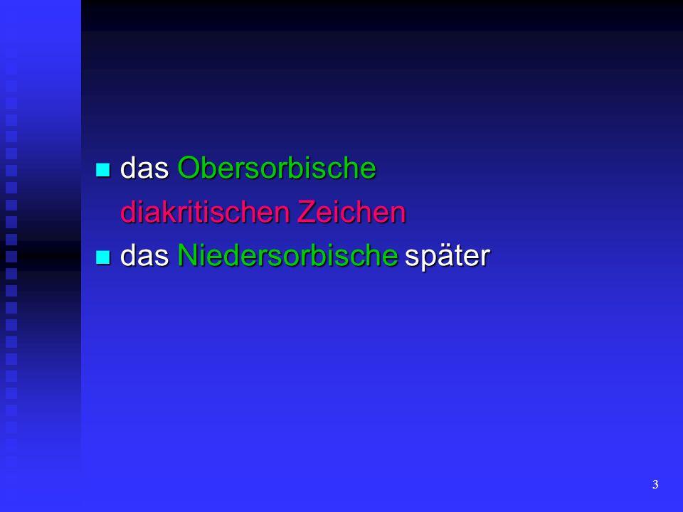 3 das Obersorbische das Obersorbische diakritischen Zeichen das Niedersorbische später das Niedersorbische später