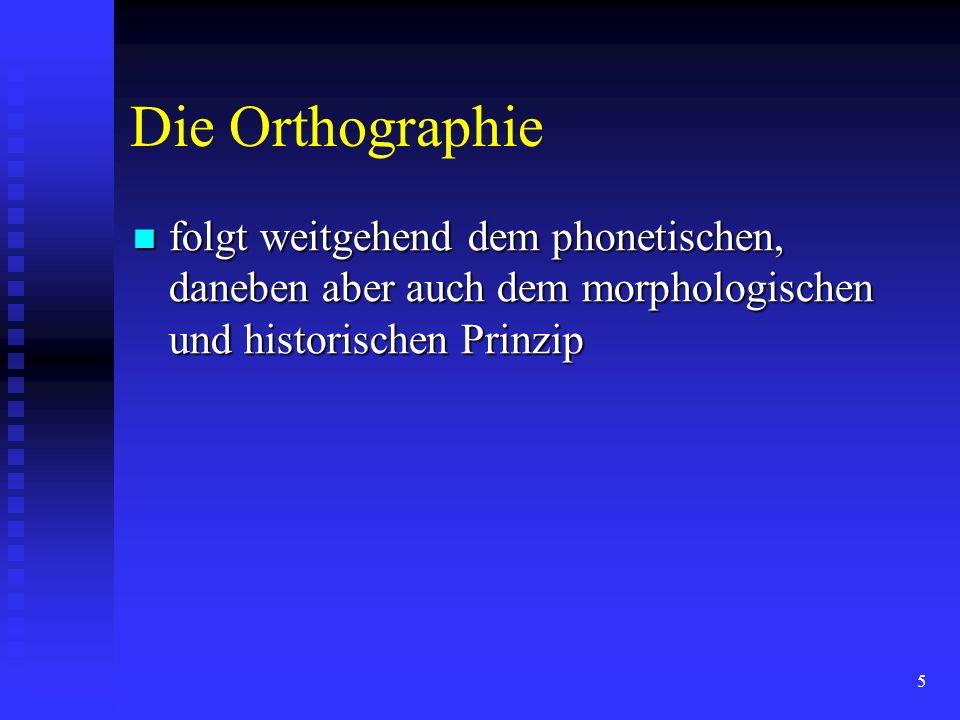 5 Die Orthographie folgt weitgehend dem phonetischen, daneben aber auch dem morphologischen und historischen Prinzip folgt weitgehend dem phonetischen, daneben aber auch dem morphologischen und historischen Prinzip