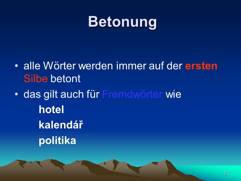 5 Betonung Betonung alle Wörter werden immer auf der ersten Silbe betont das gilt auch für Fremdwörter wie hotel kalendář politika