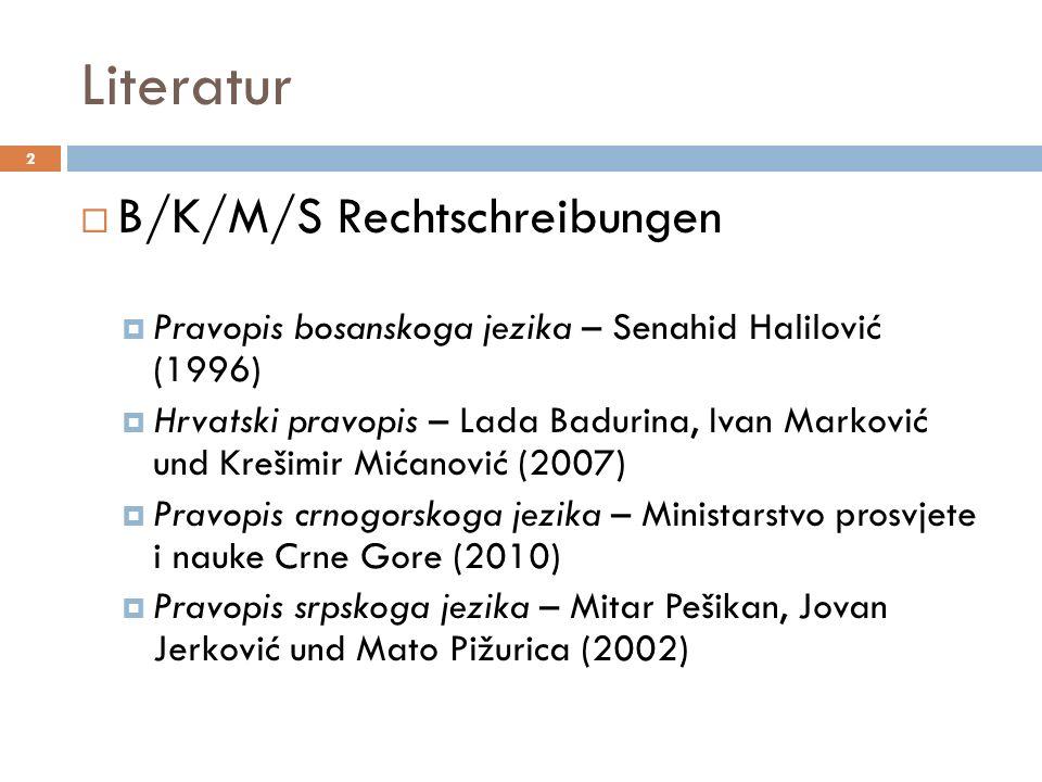 Literatur 2 B/K/M/S Rechtschreibungen Pravopis bosanskoga jezika – Senahid Halilović (1996) Hrvatski pravopis – Lada Badurina, Ivan Marković und Kreši