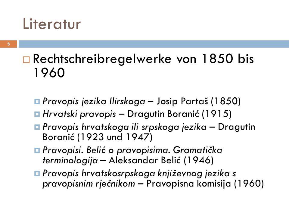 Literatur 3 Rechtschreibregelwerke von 1850 bis 1960 Pravopis jezika Ilirskoga – Josip Partaš (1850) Hrvatski pravopis – Dragutin Boranić (1915) Pravo