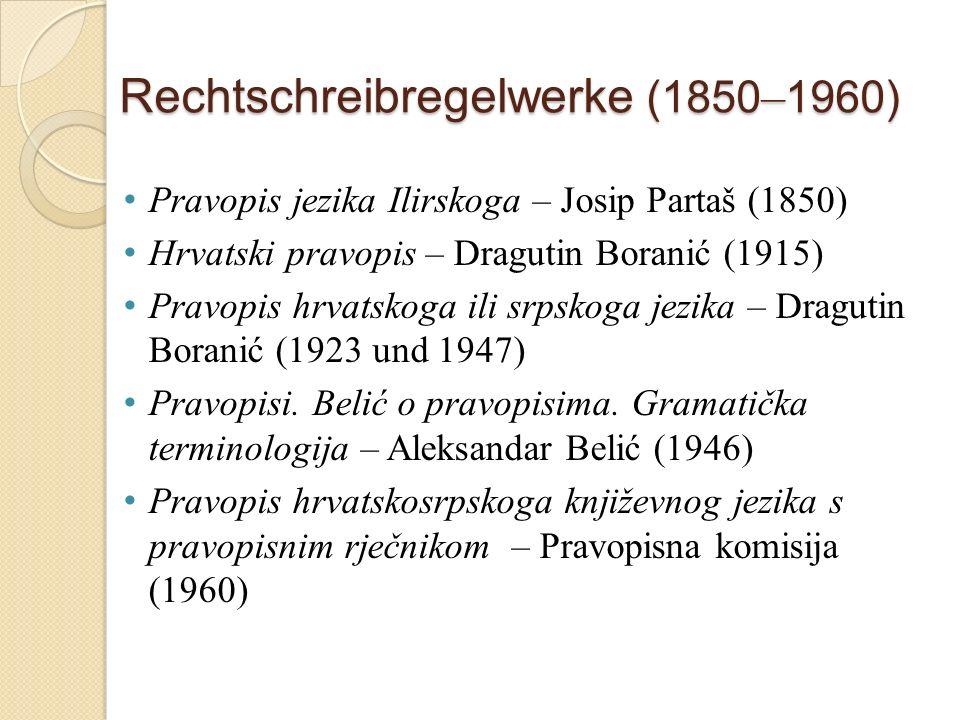 Rechtschreibregelwerke (1850 – 1960) Pravopis jezika Ilirskoga – Josip Partaš (1850) Hrvatski pravopis – Dragutin Boranić (1915) Pravopis hrvatskoga ili srpskoga jezika – Dragutin Boranić (1923 und 1947) Pravopisi.