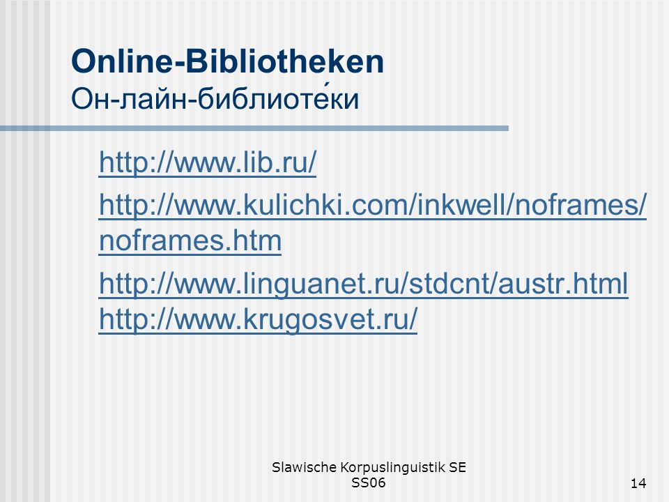 Slawische Korpuslinguistik SE SS0614 Online-Bibliotheken Он-лайн-библиотеки http://www.lib.ru/ http://www.kulichki.com/inkwell/noframes/ noframes.htm http://www.linguanet.ru/stdcnt/austr.html http://www.krugosvet.ru/