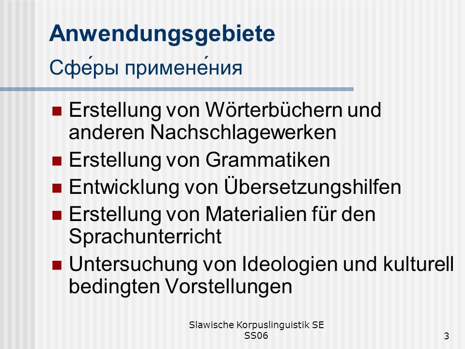 Slawische Korpuslinguistik SE SS063 Anwendungsgebiete Сферы применения Erstellung von Wörterbüchern und anderen Nachschlagewerken Erstellung von Grammatiken Entwicklung von Übersetzungshilfen Erstellung von Materialien für den Sprachunterricht Untersuchung von Ideologien und kulturell bedingten Vorstellungen