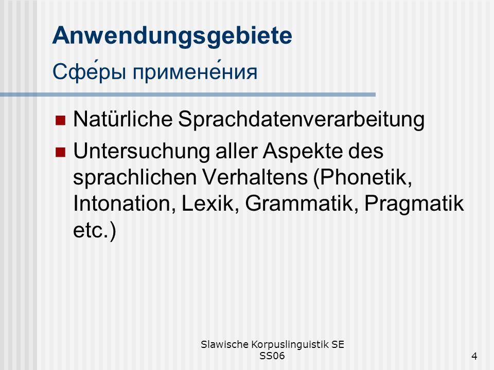 Slawische Korpuslinguistik SE SS064 Anwendungsgebiete Сферы применения Natürliche Sprachdatenverarbeitung Untersuchung aller Aspekte des sprachlichen Verhaltens (Phonetik, Intonation, Lexik, Grammatik, Pragmatik etc.)