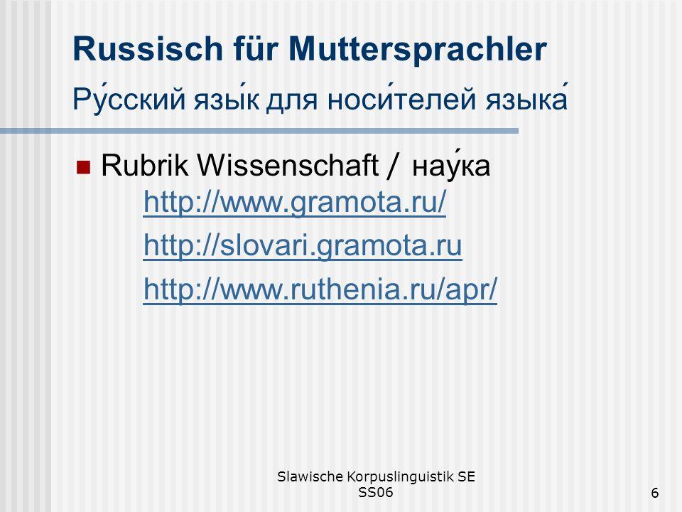 Slawische Korpuslinguistik SE SS066 Russisch für Muttersprachler Русский язык для носителей языка Rubrik Wissenschaft / наука http://www.gramota.ru/ http://www.gramota.ru/ http://slovari.gramota.ru http://www.ruthenia.ru/apr/