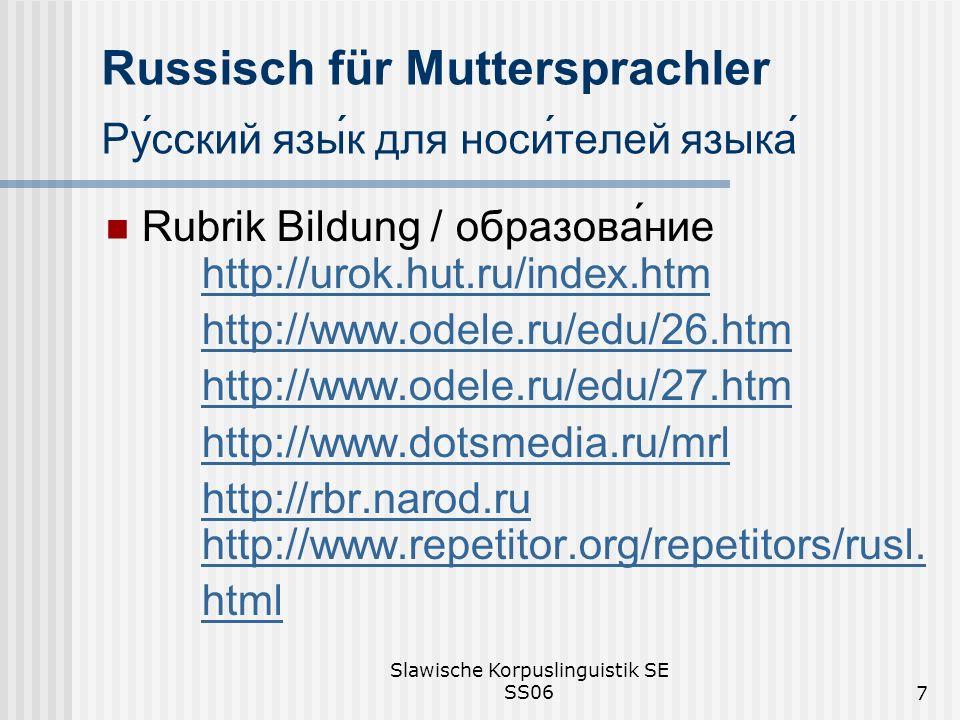 Slawische Korpuslinguistik SE SS067 Russisch für Muttersprachler Русский язык для носителей языка Rubrik Bildung / образование http://urok.hut.ru/index.htm http://urok.hut.ru/index.htm http://www.odele.ru/edu/26.htm http://www.odele.ru/edu/27.htm http://www.dotsmedia.ru/mrl http://rbr.narod.ru http://www.repetitor.org/repetitors/rusl.http://rbr.narod.ru http://www.repetitor.org/repetitors/rusl.