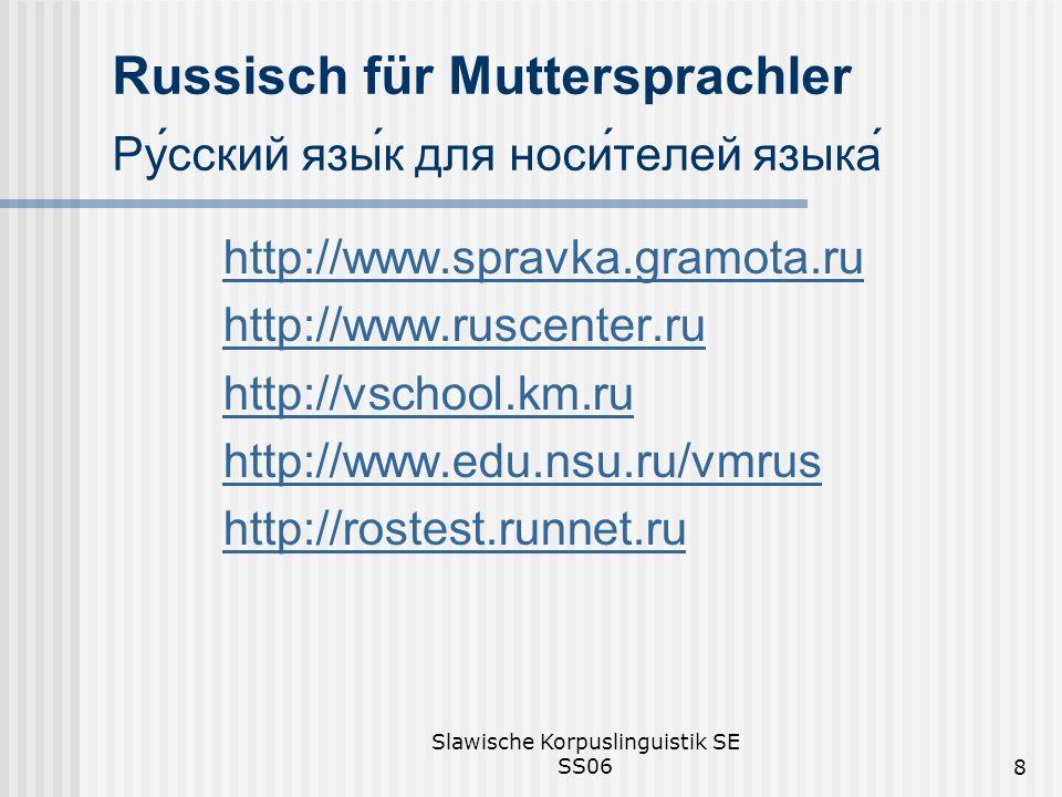 Slawische Korpuslinguistik SE SS068 Russisch für Muttersprachler Русский язык для носителей языка http://www.spravka.gramota.ru http://www.ruscenter.ru http://vschool.km.ru http://www.edu.nsu.ru/vmrus http://rostest.runnet.ru