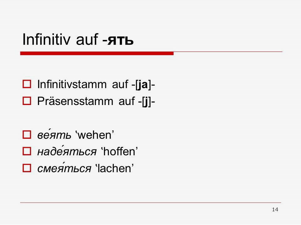 14 Infinitiv auf -ять Infinitivstamm auf -[ja]- Präsensstamm auf -[j]- ве́ять ʽ wehen наде́яться ʽ hoffen смея́ться ʽ lachen