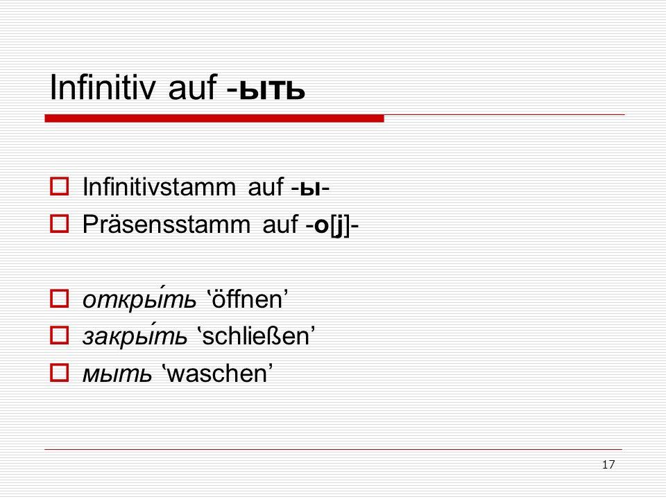 17 Infinitiv auf -ыть Infinitivstamm auf -ы- Präsensstamm auf -o[j]- откры́ть ʽ öffnen закры́ть ʽ schließen мыть ʽ waschen
