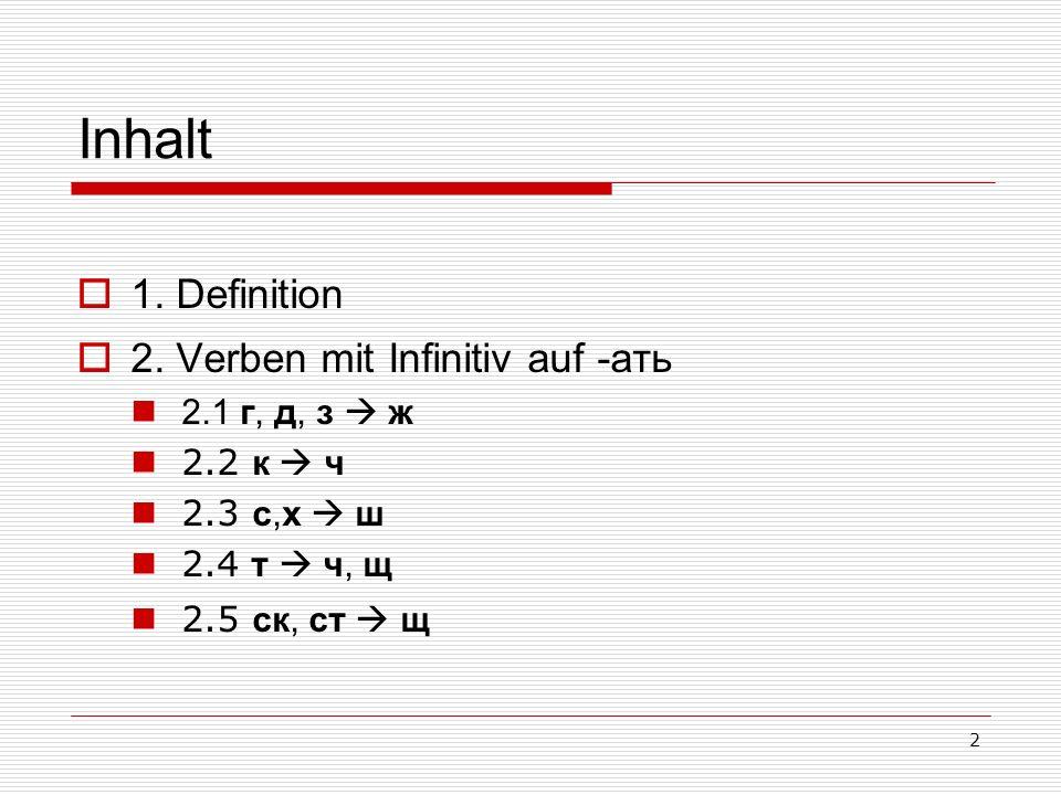 2 Inhalt 1. Definition 2. Verben mit Infinitiv auf -ать 2.1 г, д, з ж 2.2 к ч 2.3 с,х ш 2.4 т ч, щ 2.5 ск, ст щ