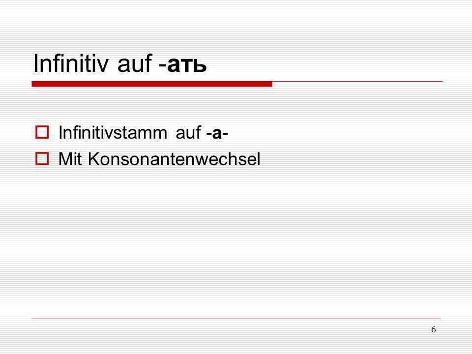 6 Infinitiv auf -ать Infinitivstamm auf -а- Mit Konsonantenwechsel