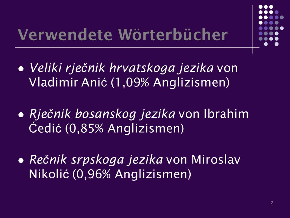 2 Verwendete Wörterbücher Veliki rje č nik hrvatskoga jezika von Vladimir Ani ć (1,09% Anglizismen) Rje č nik bosanskog jezika von Ibrahim Ć edi ć (0,