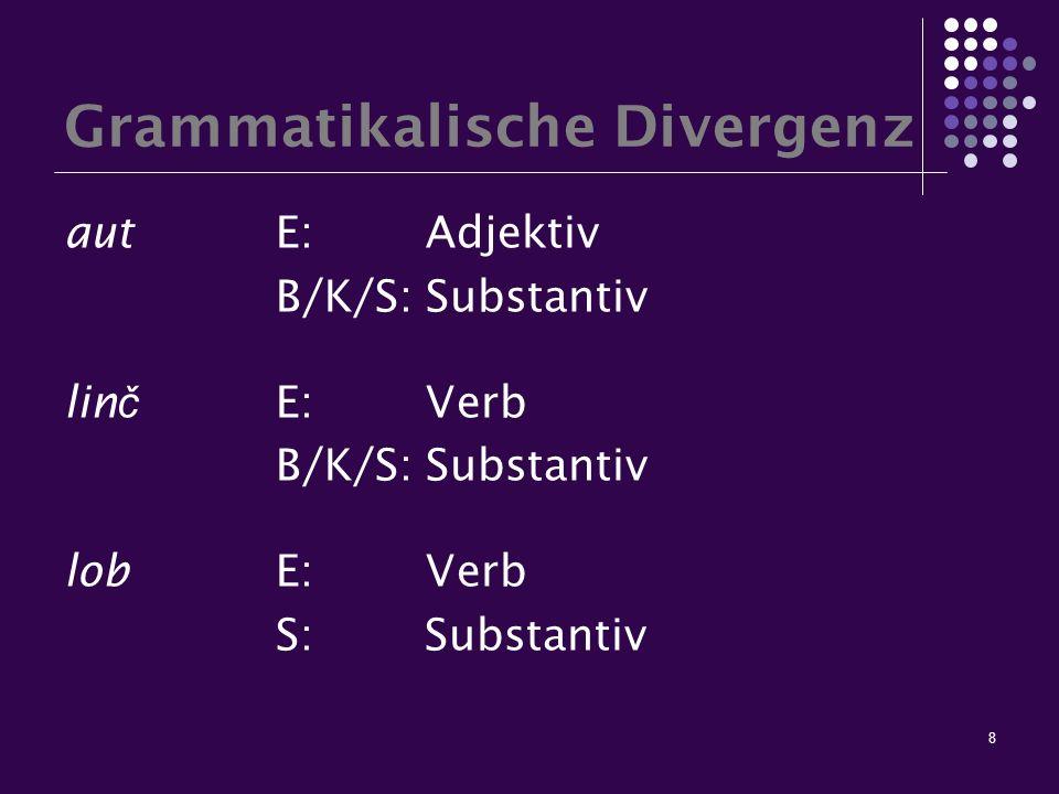 8 Grammatikalische Divergenz autE: Adjektiv B/K/S: Substantiv lin č E: Verb B/K/S: Substantiv lobE: Verb S: Substantiv
