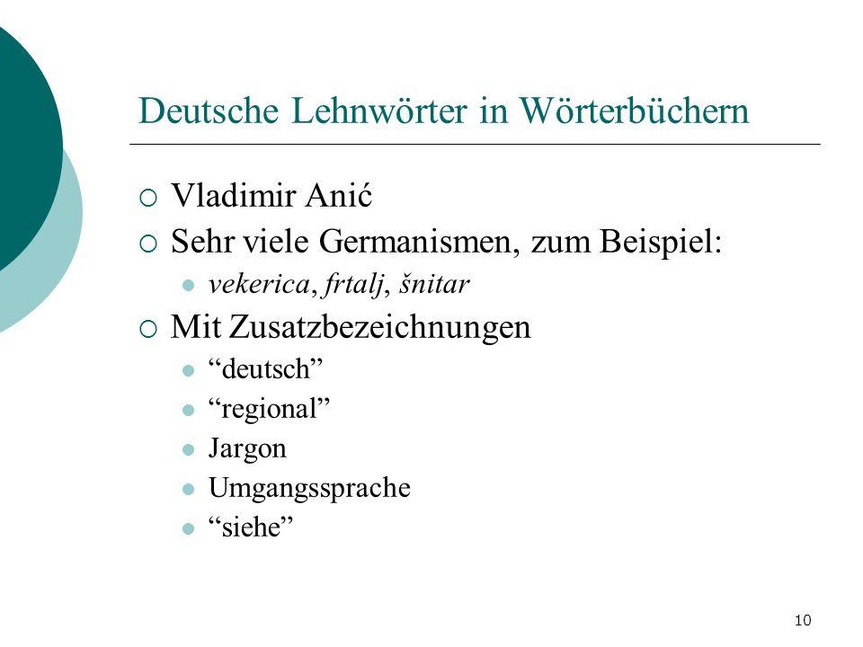 10 Deutsche Lehnwörter in Wörterbüchern Vladimir Anić Sehr viele Germanismen, zum Beispiel: vekerica, frtalj, šnitar Mit Zusatzbezeichnungen deutsch r