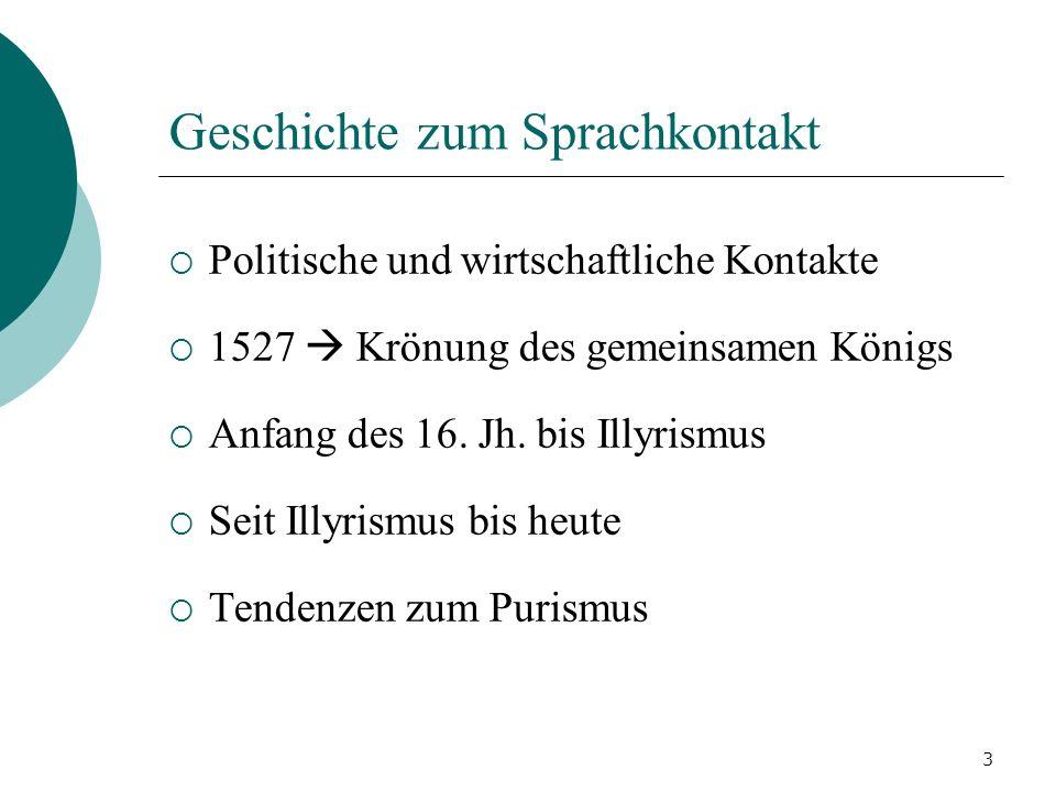 3 Geschichte zum Sprachkontakt Politische und wirtschaftliche Kontakte 1527 Krönung des gemeinsamen Königs Anfang des 16. Jh. bis Illyrismus Seit Illy
