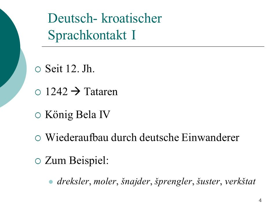 4 Deutsch- kroatischer Sprachkontakt I Seit 12. Jh. 1242 Tataren König Bela IV Wiederaufbau durch deutsche Einwanderer Zum Beispiel: dreksler, moler,