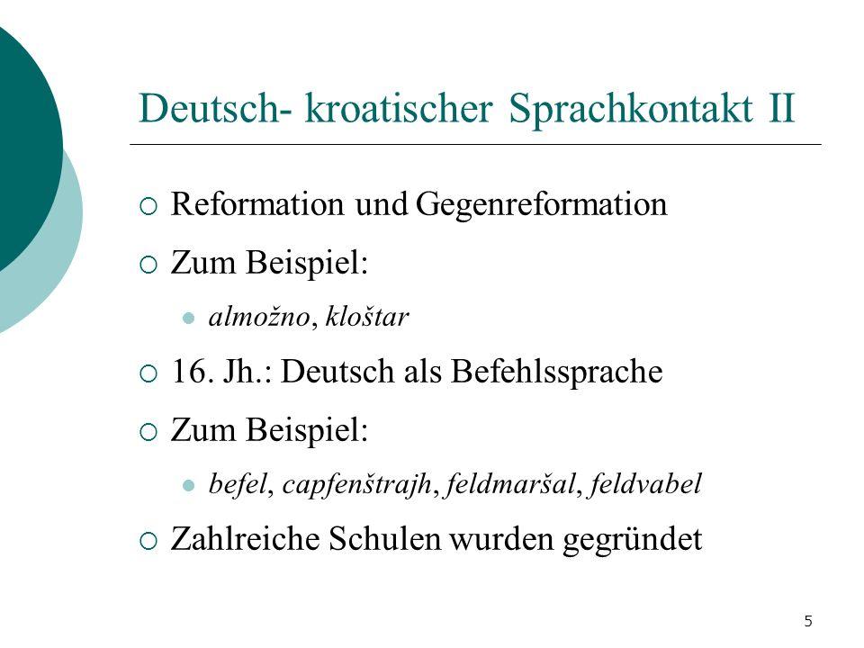 5 Deutsch- kroatischer Sprachkontakt II Reformation und Gegenreformation Zum Beispiel: almožno, kloštar 16. Jh.: Deutsch als Befehlssprache Zum Beispi