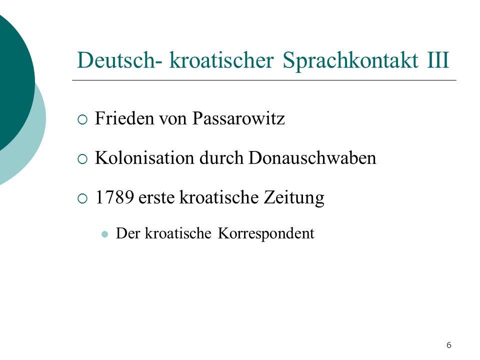 6 Deutsch- kroatischer Sprachkontakt III Frieden von Passarowitz Kolonisation durch Donauschwaben 1789 erste kroatische Zeitung Der kroatische Korresp