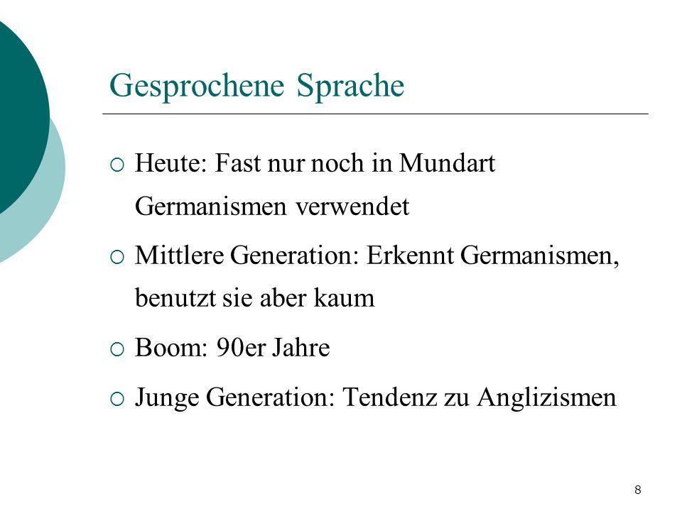 8 Gesprochene Sprache Heute: Fast nur noch in Mundart Germanismen verwendet Mittlere Generation: Erkennt Germanismen, benutzt sie aber kaum Boom: 90er