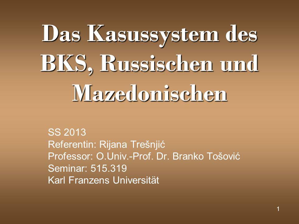 1 Das Kasussystem des BKS, Russischen und Mazedonischen SS 2013 Referentin: Rijana Trešnjić Professor: O.Univ.-Prof. Dr. Branko Tošović Seminar: 515.3