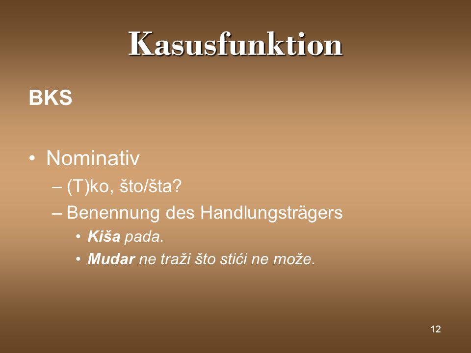 12 Kasusfunktion BKS Nominativ –(T)ko, što/šta? –Benennung des Handlungsträgers Kiša pada. Mudar ne traži što stići ne može.