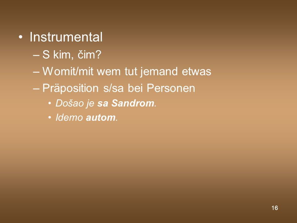 16 Instrumental –S kim, čim? –Womit/mit wem tut jemand etwas –Präposition s/sa bei Personen Došao je sa Sandrom. Idemo autom.