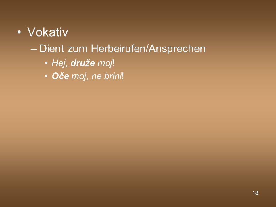 18 Vokativ –Dient zum Herbeirufen/Ansprechen Hej, druže moj! Oče moj, ne brini!