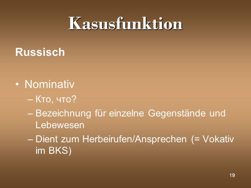 19 Kasusfunktion Russisch Nominativ –Кто, что? –Bezeichnung für einzelne Gegenstände und Lebewesen –Dient zum Herbeirufen/Ansprechen (= Vokativ im BKS