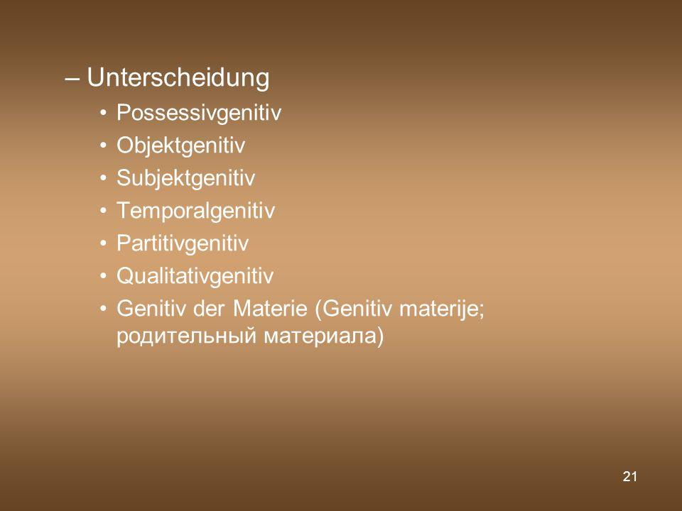 21 –Unterscheidung Possessivgenitiv Objektgenitiv Subjektgenitiv Temporalgenitiv Partitivgenitiv Qualitativgenitiv Genitiv der Materie (Genitiv materi