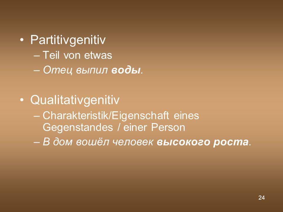 24 Partitivgenitiv –Teil von etwas –Отец выпил воды. Qualitativgenitiv –Charakteristik/Eigenschaft eines Gegenstandes / einer Person –В дом вошёл чело