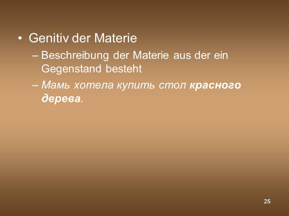 25 Genitiv der Materie –Beschreibung der Materie aus der ein Gegenstand besteht –Мамь хотела купить стол красного дерева.