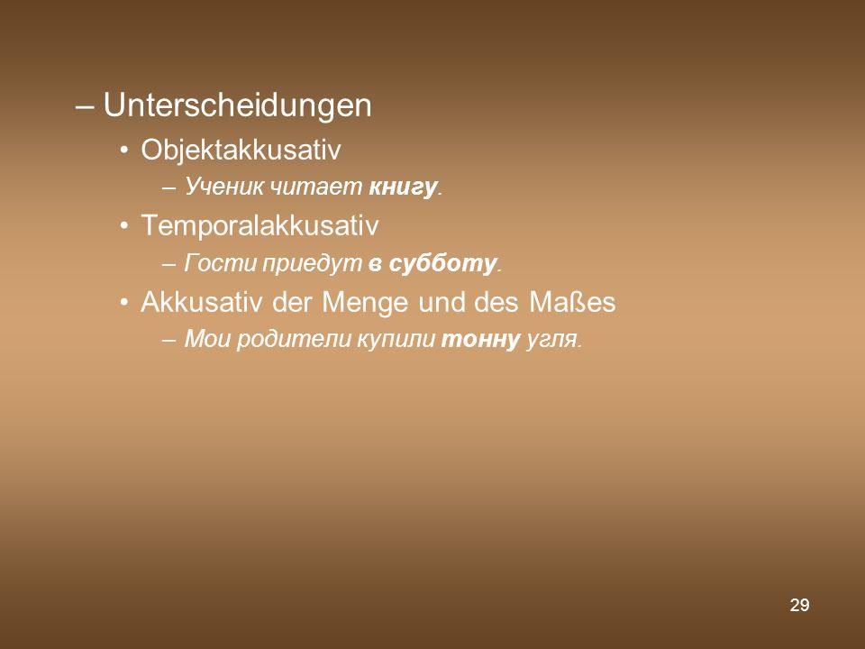 29 –Unterscheidungen Objektakkusativ –Ученик читает книгу. Temporalakkusativ –Гости приедут в субботу. Akkusativ der Menge und des Maßes –Мои родители