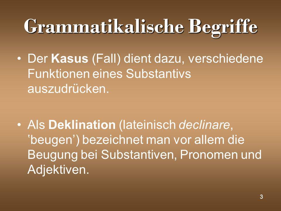3 Grammatikalische Begriffe Der Kasus (Fall) dient dazu, verschiedene Funktionen eines Substantivs auszudrücken. Als Deklination (lateinisch declinare