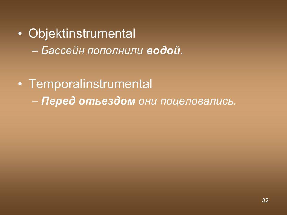 32 Objektinstrumental –Бассейн пополнили водой. Temporalinstrumental –Перед отьездом они поцеловались.