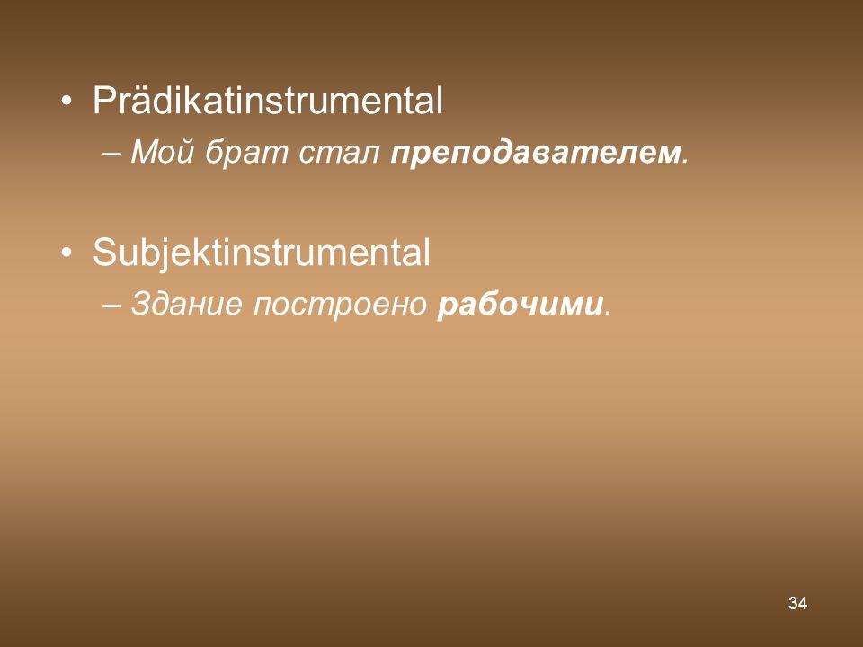 34 Prädikatinstrumental –Мой брат стал преподавателем. Subjektinstrumental –Здание построено рабочими.