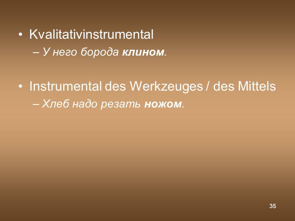 35 Kvalitativinstrumental –У него борода клином. Instrumental des Werkzeuges / des Mittels –Хлеб надо резать ножом.