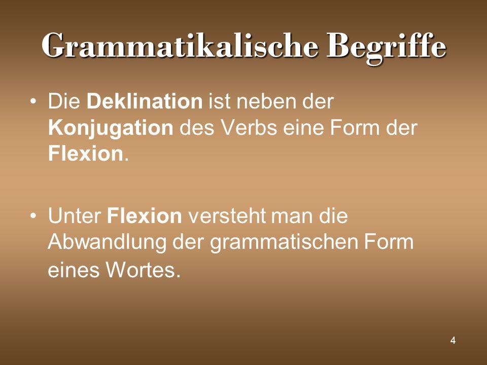 4 Grammatikalische Begriffe Die Deklination ist neben der Konjugation des Verbs eine Form der Flexion. Unter Flexion versteht man die Abwandlung der g
