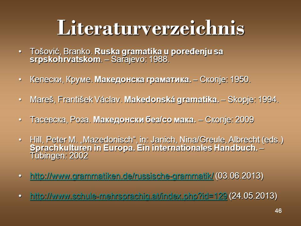46 Literaturverzeichnis Tošović, Branko. Ruska gramatika u poređenju sa srpskohrvatskom. – Sarajevo: 1988.Tošović, Branko. Ruska gramatika u poređenju