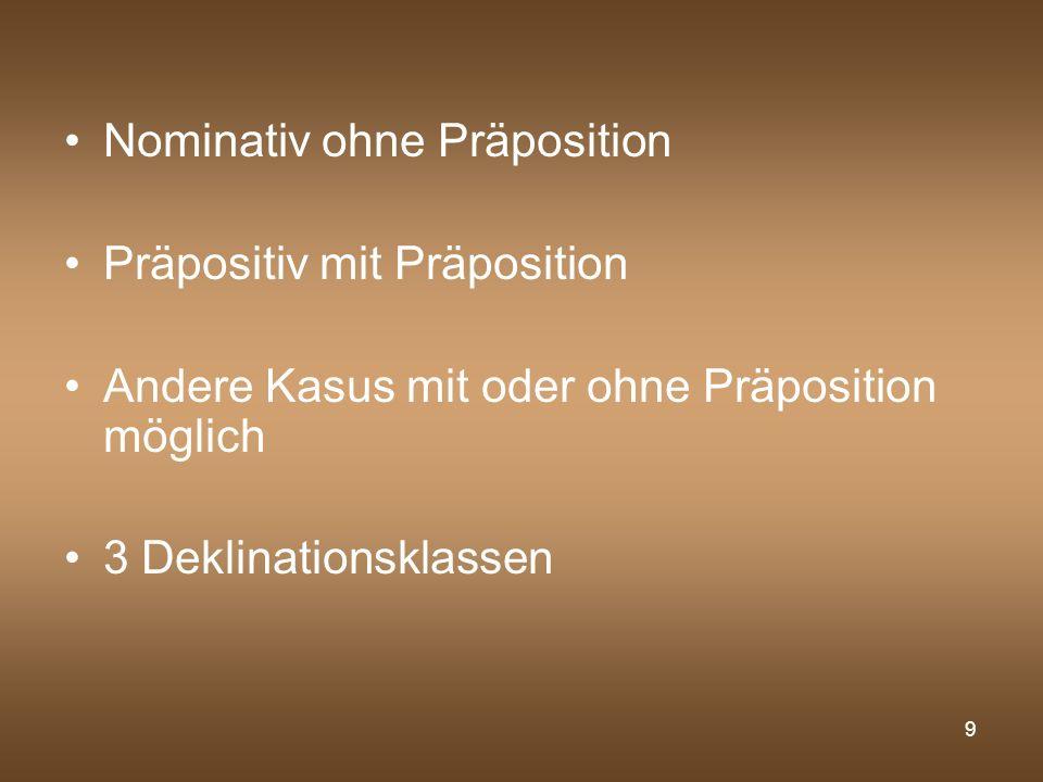 9 Nominativ ohne Präposition Präpositiv mit Präposition Andere Kasus mit oder ohne Präposition möglich 3 Deklinationsklassen