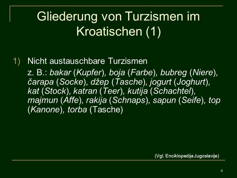6 Gliederung von Turzismen im Kroatischen (1) 1)Nicht austauschbare Turzismen z. B.: bakar (Kupfer), boja (Farbe), bubreg (Niere), čarapa (Socke), dže