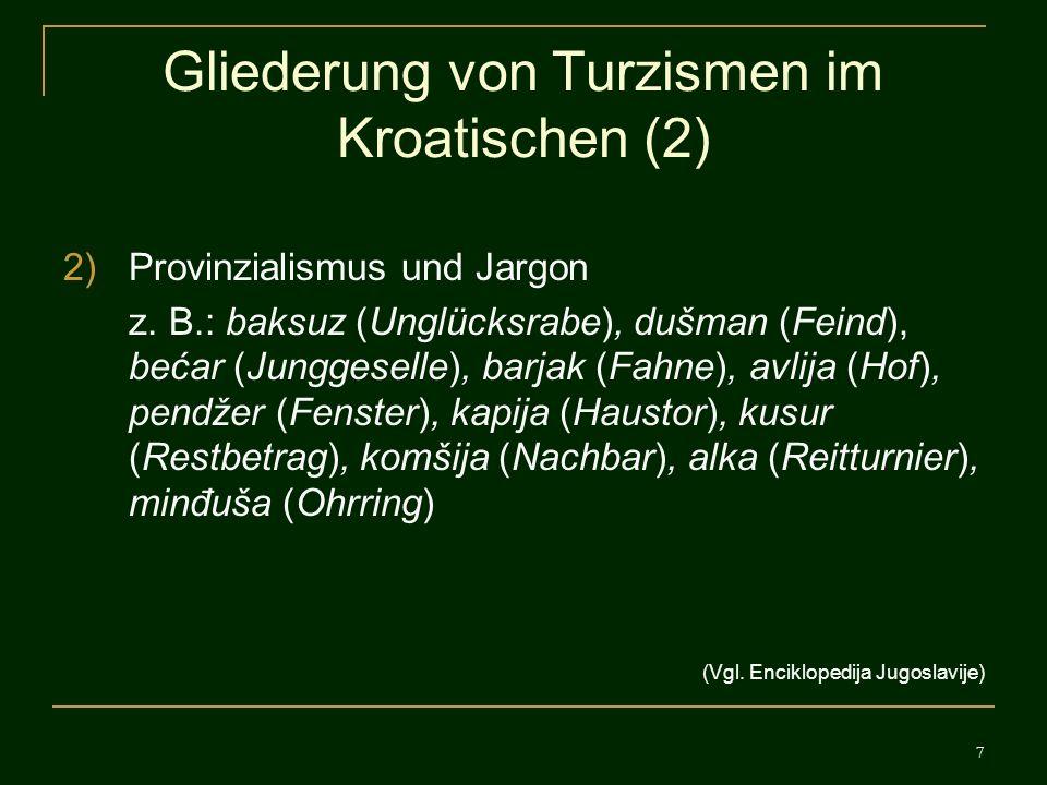 7 Gliederung von Turzismen im Kroatischen (2) 2)Provinzialismus und Jargon z. B.: baksuz (Unglücksrabe), dušman (Feind), bećar (Junggeselle), barjak (